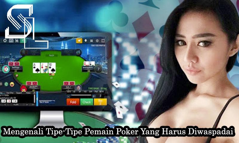 Mengenali Tipe-Tipe Pemain Poker Yang Harus Diwaspadai